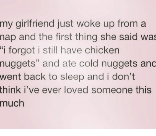 """Chicken, Girlfriend, and Cold: my girlfriend just woke up from a  nap and the first thing she said was  """"i forgot i still have chicken  nuggets"""" and ate cold nuggets and  went back to sleep and i don't  think I've ever loved someone this  much"""