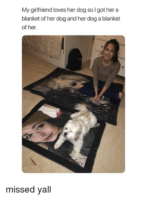 Girl Memes, Girlfriend, and Got: My girlfriend loves her dog so l got her a  blanket of her dog and her dog a blanket  of her. missed yall