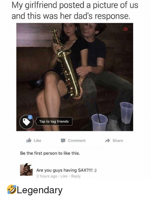 Friends, Memes, and Girlfriend: My girlfriend posted a picture of us  and this was her dad's response.  Tap to tag friends  1 Like  φ comment  → Share  Be the first person to like this.  Are you guys having SAX?!!!:)  2 hours ago Like Reply 🤣Legendary