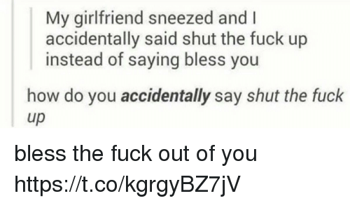 Memes, Fuck, and Shut the Fuck Up: My girlfriend sneezed and I  accidentally said shut the fuck up  instead of saying bless you  how do you accidentally say shut the fuck  up bless the fuck out of you https://t.co/kgrgyBZ7jV