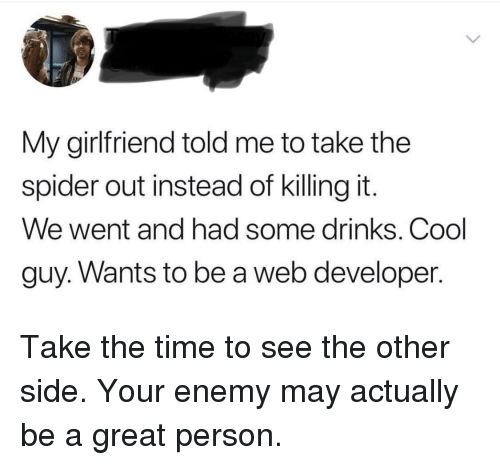 Spider, Cool, and Time: My girlfriend told me to take the  spider out instead of killing it.  We went and had some drinks. Cool  guy. Wants to be a web developer. Take the time to see the other side. Your enemy may actually be a great person.