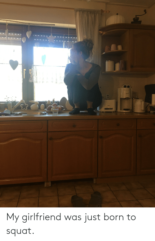 Squat, Girlfriend, and Born: My girlfriend was just born to squat.