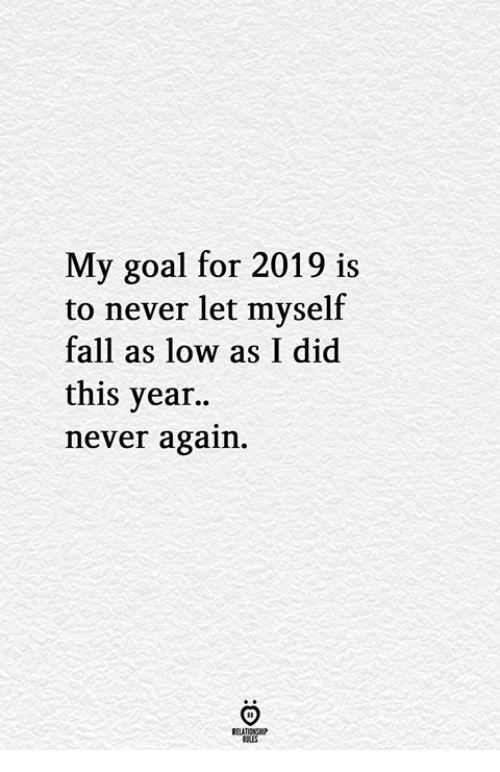 Fall, Goal, and Never: My goal for 2019 is  to never let myself  fall as low as I did  this year..  never again.  ELATIONGH