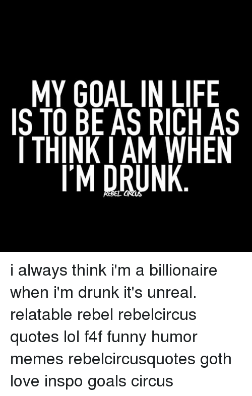 My Goal In Life Is To Be As Rich As I Think I Am When Im Drunk I