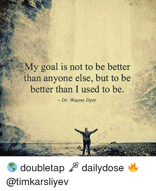 Goals, Memes, and Goal: My goal is not to be better  than anyone else, but to be  better than I used to be.  Dr. Wayne Dyer 🌎 doubletap 🗝 dailydose 🔥 @timkarsliyev