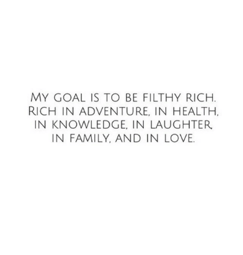 Family, Love, and Goal: MY GOAL IS TO BE FILTHY RICH  RICH IN ADVENTURE, IN HEALTH.  IN KNOWLEDGE, IN LAUGHTER.  IN FAMILY, AND IN LOVE