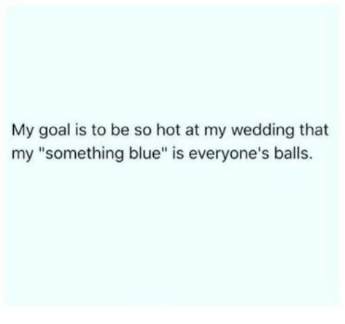 """Blue, Goal, and Wedding: My goal is to be so hot at my wedding that  my """"something blue"""" is everyone's balls"""
