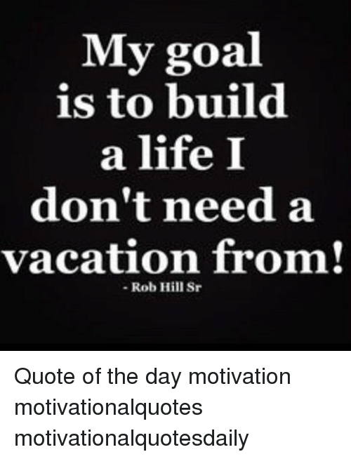 My Goal Is to Build a Life I Don\'t Need a Vacation From! Rob ...