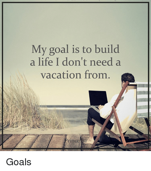 Building A Life : My goal is to build a life i don t need vacation from