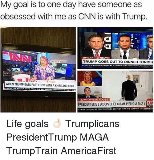cnn.com, Fast Food, and Food: My goal is to one day have someone as  obsessed with me as CNN is with Trump.  BREAKING NEW  TRUMP GOES OUT TO DINNER TONIGH  lWHENTRUMPEATS FAST FOOD WITH A KNIFE AND FORK  TRUMP WHITE HOUSE  PRESIDENT GETS 2SCOOPS OFICE CREAM, EVERYONE ELSE i  THESE CUSTOMERS CONTINUE TO coSTUER THAN THE COMPANY EX NEWSA00 Life goals 👌🏻 Trumplicans PresidentTrump MAGA TrumpTrain AmericaFirst
