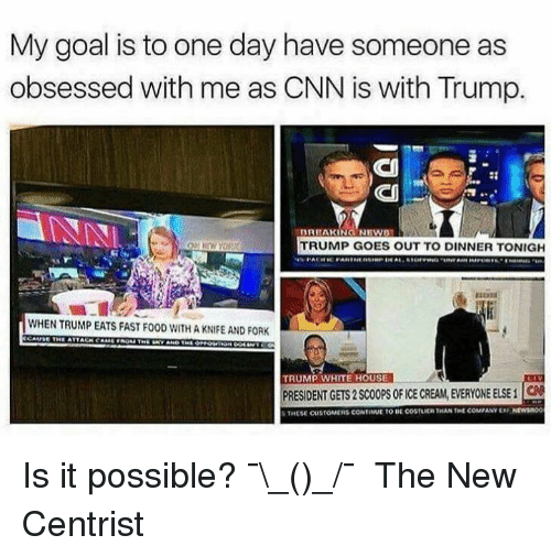 cnn.com, Fast Food, and Food: My goal is to one day have someone as  obsessed with me as CNN is with Trump.  BRIAKING NRWS  TRUMP GOES OUT TO DINNER TONIGH  WHEN TRUMP EATS FAST FOOD WITH A KNIFE AND FORK  TRUMP WHITE HOU  PRESIDENT GETS 2 SCOOPS OF ICE CREAM, EVERYONE ELSEC  S THESE CUSTOMERS CONTINUE TO BE coSTLICH THAN THE COMPANY X NEWSROO Is it possible? ¯\_(ツ)_/¯   The New Centrist