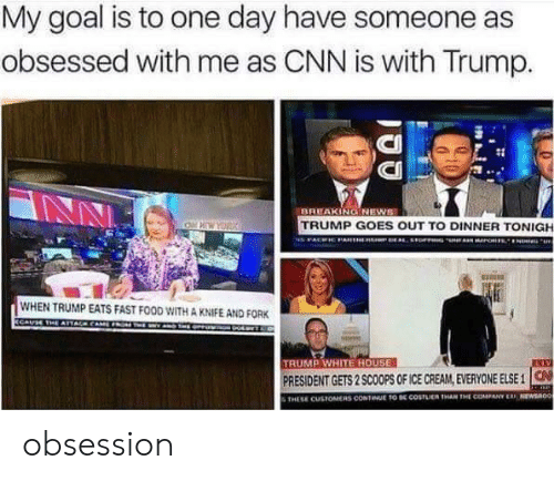cnn.com, Fast Food, and Food: My goal is to one day have someone as  obsessed with me as CNN is with Trump.  CI  CII  BREAKINGNEWS  TRUMP GOES OUT TO DINNER TONIGH  WHEN TRUMP EATS FAST FOOD WITH A KNIFE AND FORK  TRUMP WHITE HOUSE  PRESIDENT GETS 2 SCOOPS OF ICE CREAM, EVERYONE ELSE 1  THESE CUSTOMERS CONTINUE TO DE COSTLUEN THAN THE COMPANY ERF NEWSa0o obsession
