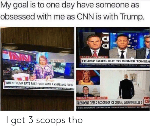 cnn.com, Fast Food, and Food: My goal is to one day have someone as  obsessed with me as CNN is with Trump.  CI  CII  BREAKINGNEWS  TRUMP GOES OUT TO DINNER TONIGH  WHEN TRUMP EATS FAST FOOD WITH A KNIFE AND FORK  TRUMP WHITE HOUSE  PRESIDENT GETS 2 SCOOPS OF ICE CREAM, EVERYONE ELSE 1  THESE CUSTOMERS CONTINUE TO DE COSTLUEN THAN THE COMPANY ERF NEWSa0o I got 3 scoops tho
