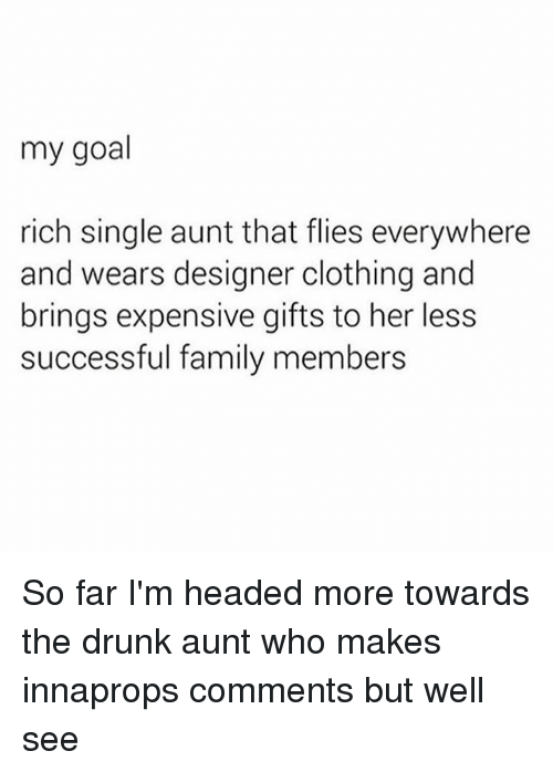 Drunk, Family, and Goal: my goal  rich single aunt that flies everywhere  and wears designer clothing and  brings expensive gifts to her less  successful family members So far I'm headed more towards the drunk aunt who makes innaprops comments but well see