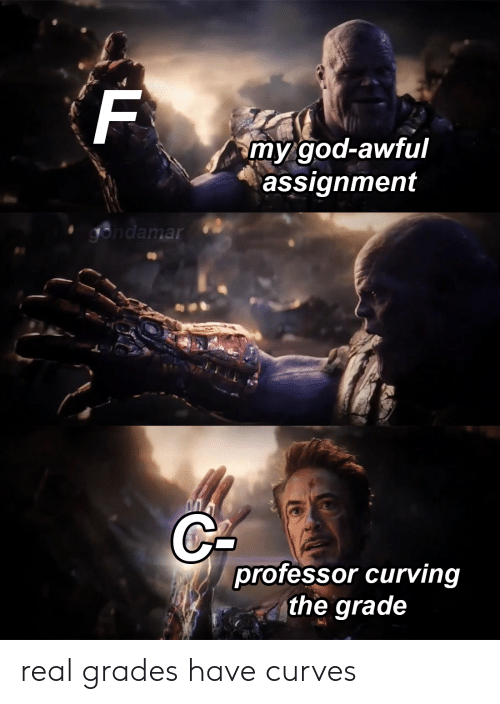 God, Dank Memes, and Real: my god-awful  assignment  professor curving  the grade real grades have curves