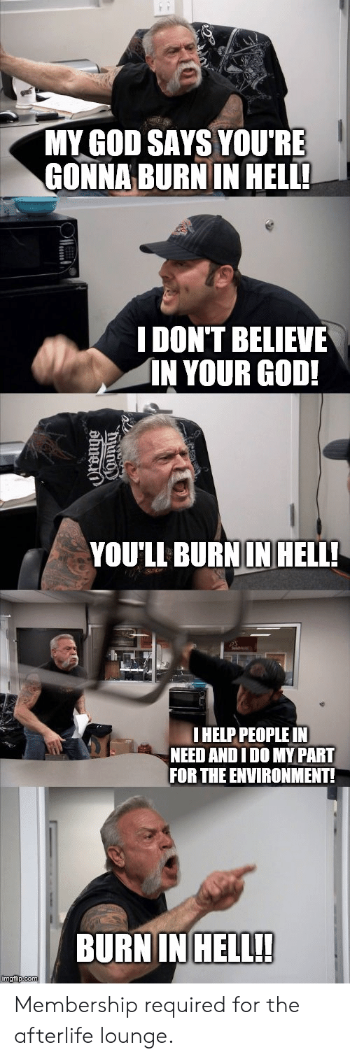 God, Reddit, and Hell: MY GOD SAYS YOU'RE  GONNA BURN IN HELL!  IDON'T BELIEVE  IN YOUR GOD!  YOU'LL BURNIN HELL!  IHELP PEOPLE IN  NEED ANDI DO MY PART  FOR THE ENVIRONMENT!  BURN IN HELL!!  imgflip.com  dong0 Membership required for the afterlife lounge.