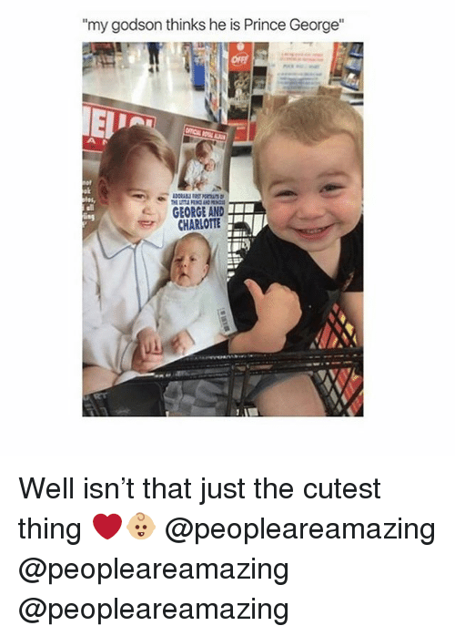 "Memes, Prince, and Charlotte: my godson thinks he is Prince George""  ok  all  GEORGE AND  CHARLOTTE Well isn't that just the cutest thing ❤️👶🏼 @peopleareamazing @peopleareamazing @peopleareamazing"