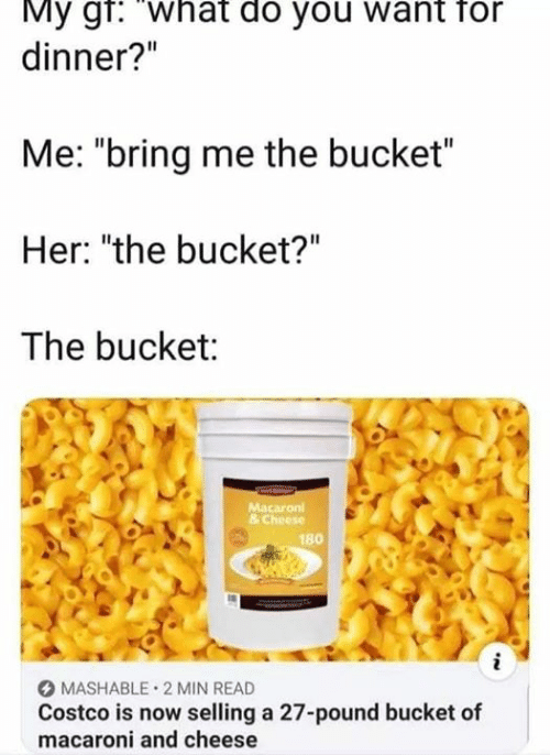 "Costco, Her, and Cheese: My gr: What do you want for  dinner?""  Me: ""bring me the bucket""  Her: ""the bucket?""  The bucket:  Macaron  & Cheese  180  i  MASHABLE 2 MIN READ  Costco is now selling a 27-pound bucket of  macaroni and cheese"