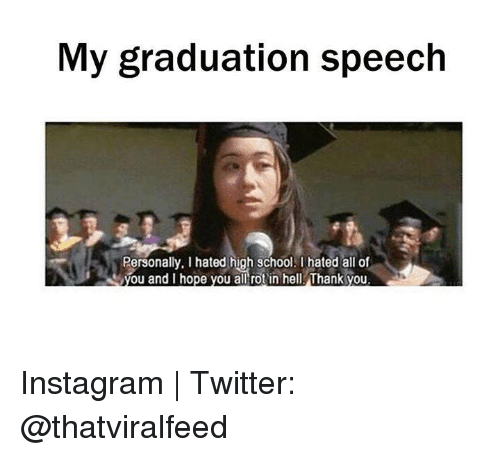 Funny, Instagram, and School: My graduation speech  Personally. Ihated high school. hated all of  you and I hope you all rot in hell Thank you Instagram | Twitter: @thatviralfeed