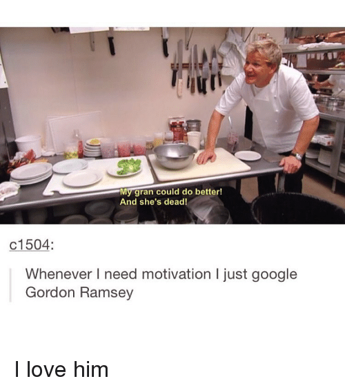 Him, Gordon Ramsey, and Ramsey: My gran could do better!  And she's dead!  c1504:  Whenever I need motivation l just google  Gordon Ramsey I love him