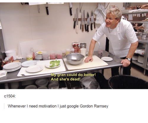 Dank, 🤖, and Gordon Ramsey: My gran could do better!  And she's dead!  c1504  Whenever need motivation ljust google Gordon Ramsey