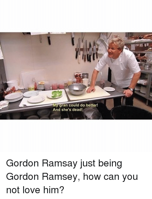 Gordon Ramsay, Memes, and 🤖: My gran could do better!  And she's dead! Gordon Ramsay just being Gordon Ramsey, how can you not love him?