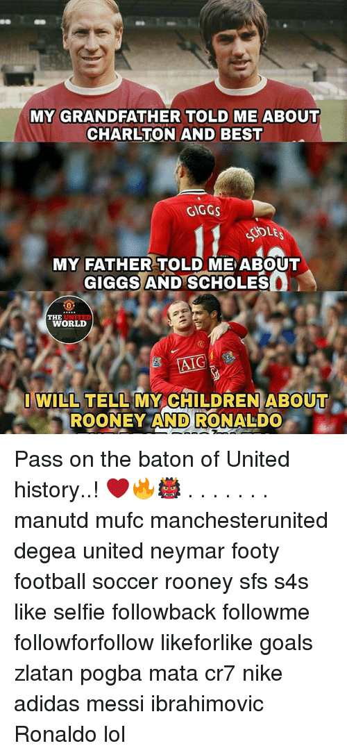 Adidas, Children, and Football: MY GRANDFATHER TOLD ME ABOUT  CHARLTON AND BEST  GIGGS  DLE  MY FATHER TOLD ME ABOUT  GIGGS AND SCHOLES  UNITED  WORLD  THE  AIC  I WILL TELL MY CHILDREN ABOUT  ROONEY AND RONALDO Pass on the baton of United history..! ❤️🔥👹 . . . . . . . manutd mufc manchesterunited degea united neymar footy football soccer rooney sfs s4s like selfie followback followme followforfollow likeforlike goals zlatan pogba mata cr7 nike adidas messi ibrahimovic Ronaldo lol