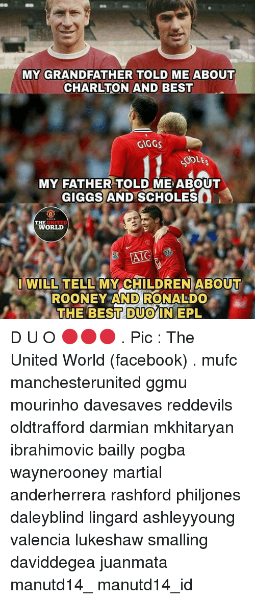 Children, Facebook, and Memes: MY GRANDFATHER TOLD ME ABOUT  CHARLTON AND BEST  GIGGS  SOLE  MY FATHER TOLD ME ABOUT  GIGGS AND SCHOLES  WORLD  AIG  I WILL TELL MY CHILDREN ABOUT  ROONEY AND RONALDO  THE BESITDUOYIN EPL D U O 🔴🔴🔴 . Pic : The United World (facebook) . mufc manchesterunited ggmu mourinho davesaves reddevils oldtrafford darmian mkhitaryan ibrahimovic bailly pogba waynerooney martial anderherrera rashford philjones daleyblind lingard ashleyyoung valencia lukeshaw smalling daviddegea juanmata manutd14_ manutd14_id