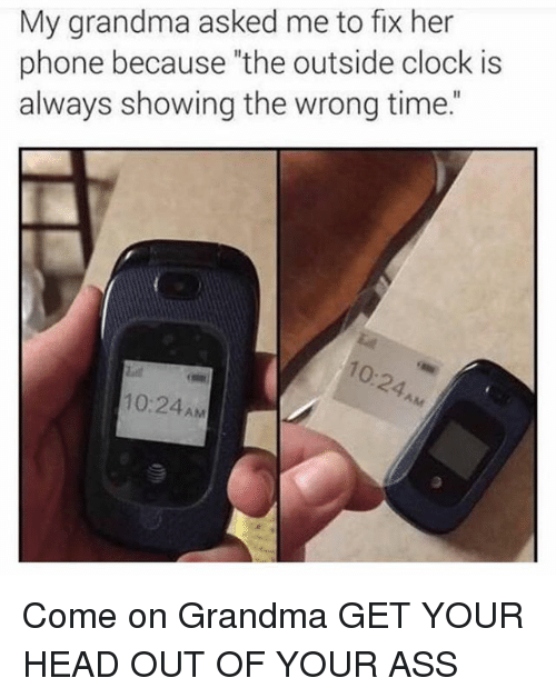 """Ass, Clock, and Funny: My grandma asked me to fix her  phone because """"the outside clock is  always showing the wrong time.""""  о-  10:24AM Come on Grandma GET YOUR HEAD OUT OF YOUR ASS"""