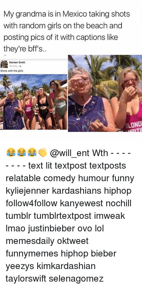 Funny, Girls, and Grandma: My grandma is in Mexico taking shots  with random girls on the beach and  posting pics of it with captions like  they're bff's..  Doreen Grett  18 mins  Shots with the girls  OND 😂😂😂👏 @will_ent Wth - - - - - - - - text lit textpost textposts relatable comedy humour funny kyliejenner kardashians hiphop follow4follow kanyewest nochill tumblr tumblrtextpost imweak lmao justinbieber ovo lol memesdaily oktweet funnymemes hiphop bieber yeezys kimkardashian taylorswift selenagomez