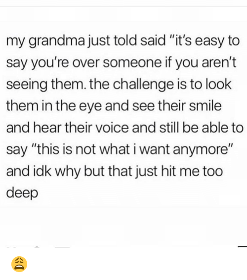 "Grandma, Memes, and Smile: my grandma just told said ""it's easy to  say you're over someone if you aren't  seeing them. the challenge is to look  them in the eye and see their smile  and hear their voice and still be able to  say ""this is not what i want anymore""  and idk why but that just hit me too  deep 😩"