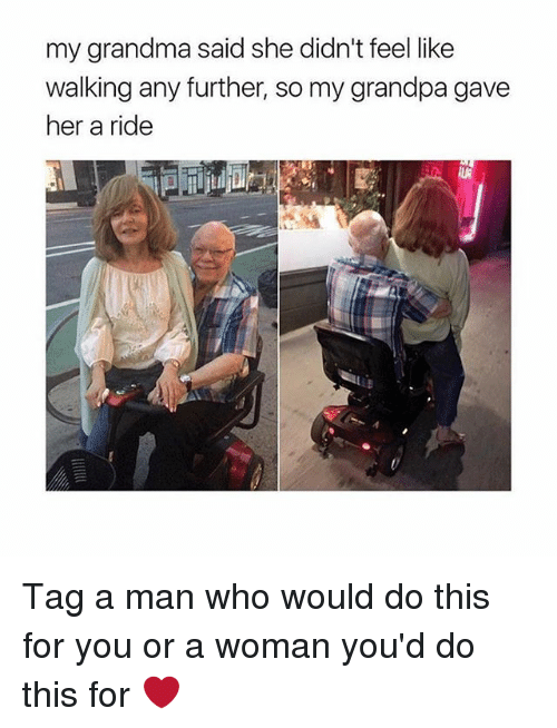 Grandma, Memes, and Grandpa: my grandma said she didn't feel like  walking any further, so my grandpa gave  her a ride Tag a man who would do this for you or a woman you'd do this for ❤️
