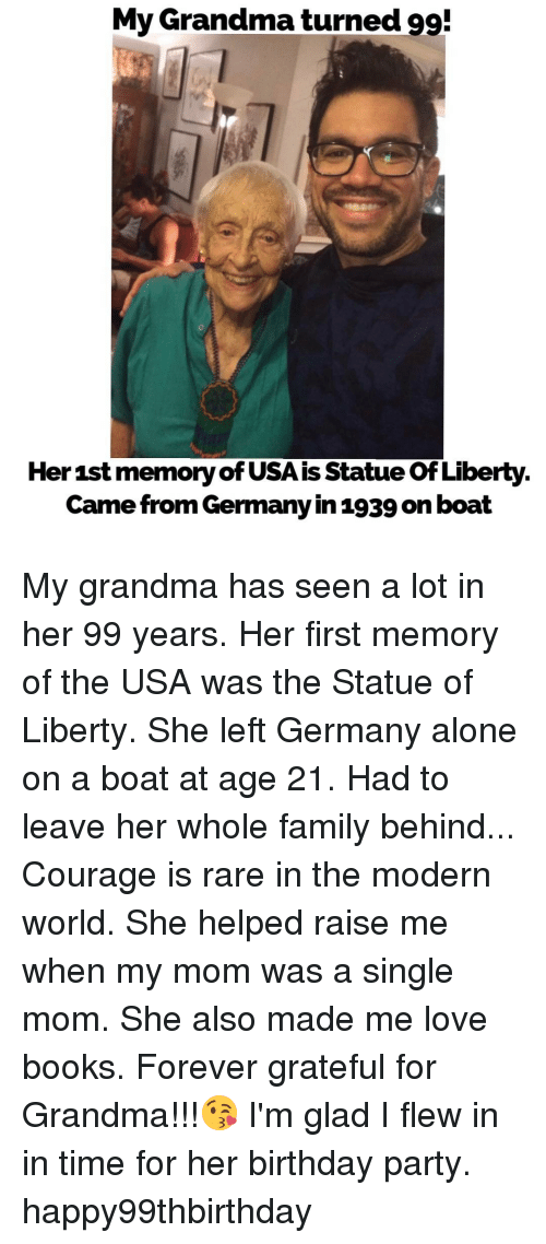 Birthday, Books, and Family: My Grandma turned 99!  Her 1st memoryofUSAis Statue ofLiberty  Came from Germany in 1939 on boat My grandma has seen a lot in her 99 years. Her first memory of the USA was the Statue of Liberty. She left Germany alone on a boat at age 21. Had to leave her whole family behind... Courage is rare in the modern world. She helped raise me when my mom was a single mom. She also made me love books. Forever grateful for Grandma!!!😘 I'm glad I flew in in time for her birthday party. happy99thbirthday
