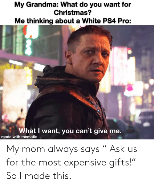 """Christmas, Grandma, and Ps4: My Grandma: What do you want for  Christmas?  Me thinking about a White PS4 Pro:  What I want, you can't give me.  made with mematic My mom always says """" Ask us for the most expensive gifts!"""" So I made this."""
