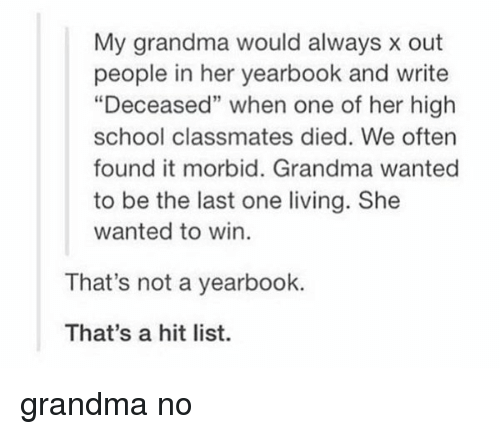 """Grandma, Memes, and 🤖: My grandma would always x out  people in her yearbook and write  """"Deceased"""" when one of her high  school classmates died. We often  found it morbid. Grandma wanted  to be the last one living. She  wanted to win.  That's not a yearbook.  That's a hit list. grandma no"""