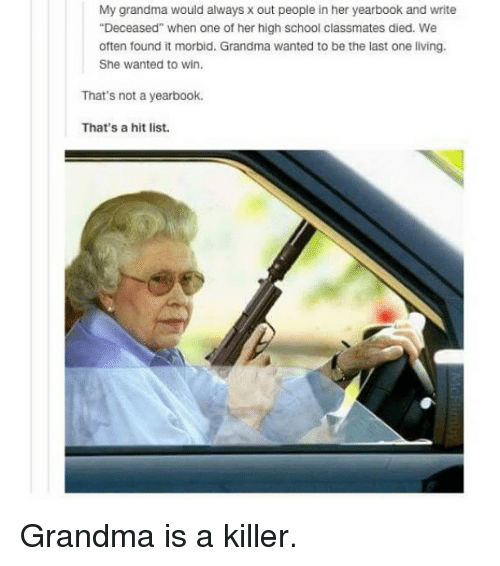 """Grandma, Memes, and 🤖: My grandma would always x out people in her yearbook and write  """"Deceased"""" when one of her high school classmates died. We  often found it morbid. Grandma wanted to be the last one living.  She wanted to win.  That's not a yearbook.  That's a hit list. Grandma is a killer."""