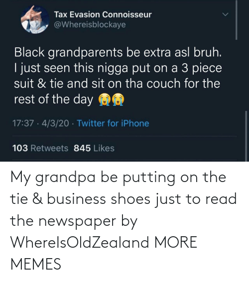 Dank, Memes, and Shoes: My grandpa be putting on the tie & business shoes just to read the newspaper by WhereIsOldZealand MORE MEMES