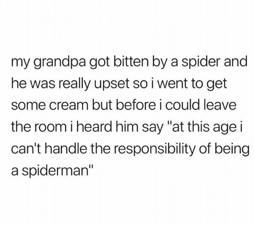"Spider, Grandpa, and Spiderman: my grandpa got bitten by a spider and  he was really upset so i went to get  some cream but before i could leave  the room iheard him say ""at this age i  can't handle the responsibility of being  a spiderman"""