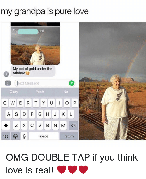 Funny, Love, and Omg: my grandpa is pure love  ent  My pot of gold under the  rainbow  Text Message  Okay  Yeah  No  A S D F GHJ K L  123  return  space OMG DOUBLE TAP if you think love is real! ❤❤❤