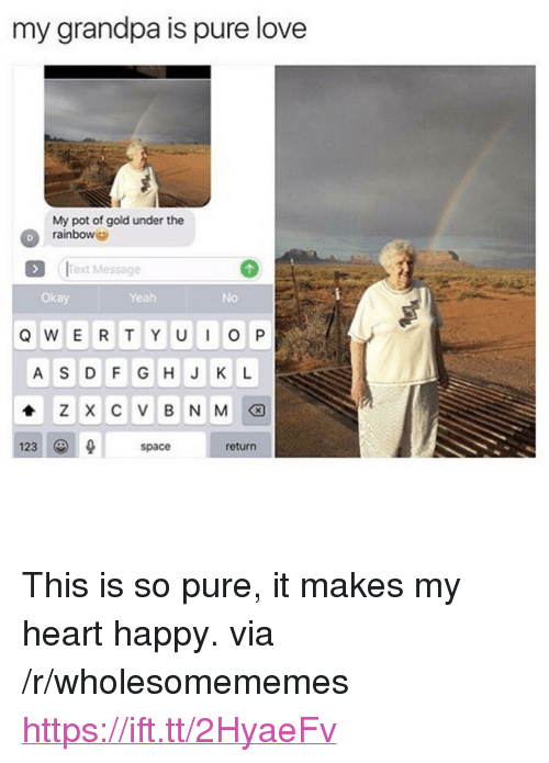 "Love, Yeah, and Grandpa: my grandpa is pure love  My pot of gold under the  rainbowe  D  !Text Message  Okay  Yeah  No  123  space  return <p>This is so pure, it makes my heart happy. via /r/wholesomememes <a href=""https://ift.tt/2HyaeFv"">https://ift.tt/2HyaeFv</a></p>"