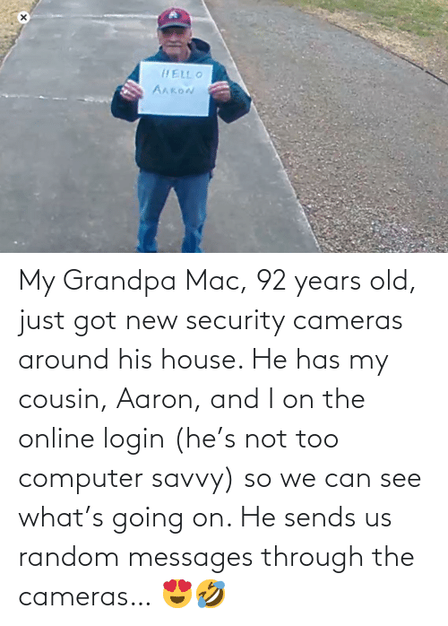 Grandpa, Computer, and House: My Grandpa Mac, 92 years old, just got new security cameras around his house. He has my cousin, Aaron, and I on the online login (he's not too computer savvy) so we can see what's going on. He sends us random messages through the cameras… 😍🤣
