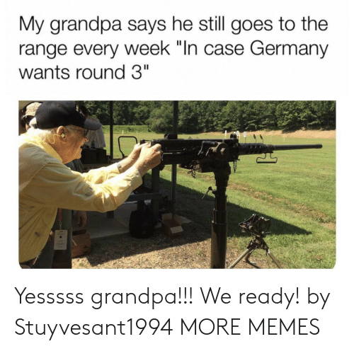 "Dank, Memes, and Target: My grandpa says he still goes to the  range every week ""In case Germany  wants round 3"" Yesssss grandpa!!! We ready! by Stuyvesant1994 MORE MEMES"