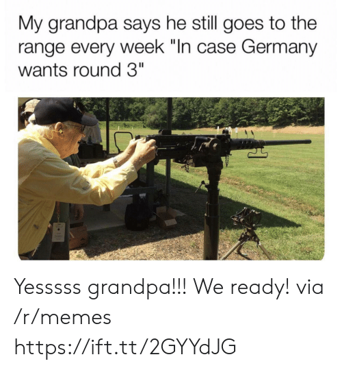 "Memes, Grandpa, and Germany: My grandpa says he still goes to the  range every week ""In case Germany  wants round 3"" Yesssss grandpa!!! We ready! via /r/memes https://ift.tt/2GYYdJG"