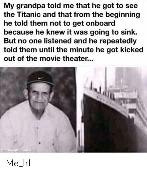 Titanic, Grandpa, and Movie: My grandpa told me that he got to see  the Titanic and that from the beginning  he told them not to get onboard  because he knew it was going to sink.  But no one listened and he repeatedly  told them until the minute he got kicked  out of the movie theater...  made with mematic Me_Irl