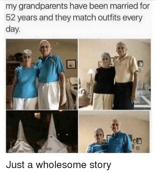 Match, Wholesome, and Been: my grandparents have been married for  52 years and they match outfits every  day. Just a wholesome story