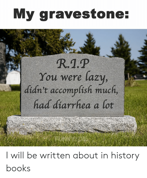 Books, Dank, and Lazy: My gravestone:  R.1.P  You were lazy,  didn't accomplish much,  had diarrhea a lot I will be written about in history books