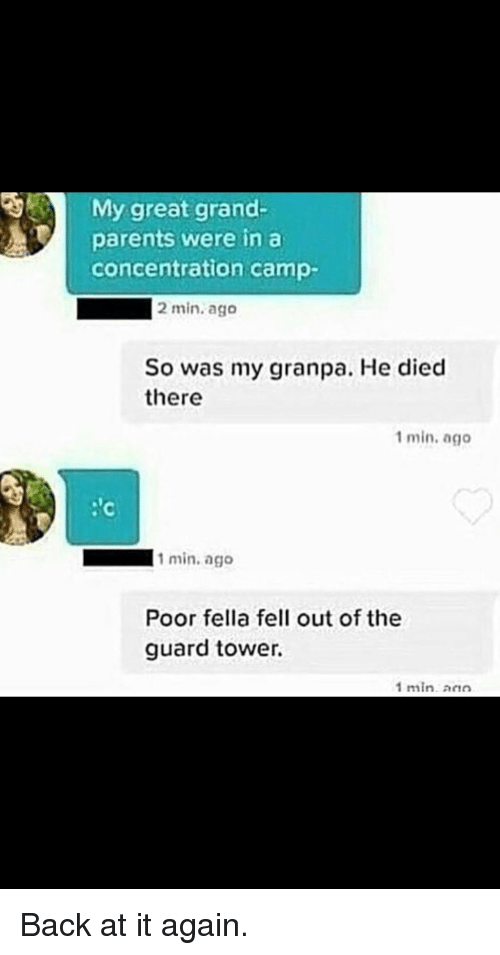 Parents, Back at It Again, and Grand: My great grand-  parents were in a  concentration camp-  2 min. ago  So was my granpa. He died  there  1 min. ago  : c  1 min.ago  Poor fella fell out of the  guard tower.  1min ann