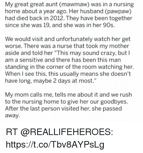 """Crazy, Home, and Rush: My great great aunt (mawmaw) was in a nursing  home about a year ago. Her husband (pawpaw)  had died back in 2012. They have been together  since she was 19, and she was in her 90s.  We would visit and unfortunately watch her get  worse. There was a nurse that took my mother  aside and told her """"This may sound crazy, but I  am a sensitive and there has been this mar  standing in the corner of the room watching her.  When I see this, this usually means she doesn't  have long, maybe 2 days at most.""""  My mom calls me, tells me about it and we rush  to the nursing home to give her our goodbyes.  After the last person visited her, she passed  away. RT @REALLlFEHEROES: https://t.co/Tbv8AYPsLg"""