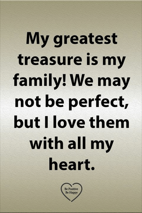 Family, Love, and Memes: My greatest  treasure is my  family! We may  not be perfect,  but I love them  with all my  heart.  Be Positive  Be Happy