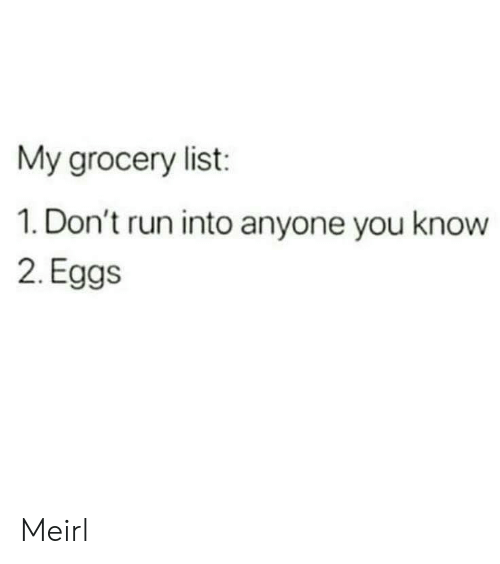 Run, MeIRL, and List: My grocery list:  1. Don't run into anyone you know  2. Eggs Meirl